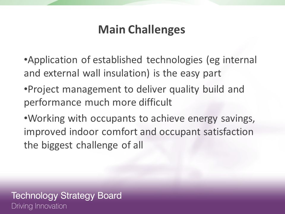 Application of established technologies (eg internal and external wall insulation) is the easy part Project management to deliver quality build and performance much more difficult Working with occupants to achieve energy savings, improved indoor comfort and occupant satisfaction the biggest challenge of all Main Challenges