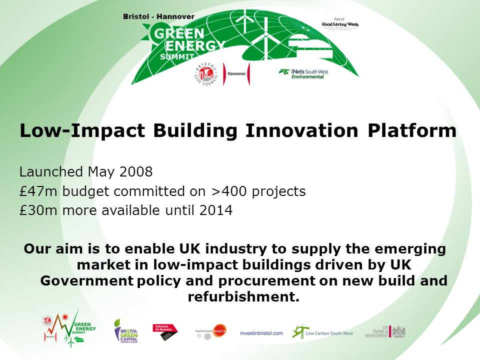 Low-Impact Building Innovation Platform Launched May 2008 £47m budget committed on >400 projects £30m more available until 2014 Our aim is to enable UK industry to supply the emerging market in low-impact buildings driven by UK Government policy and procurement on new build and refurbishment.