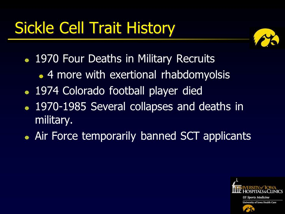 Sickle Cell Trait History ] 1970 Four Deaths in Military Recruits ] 4 more with exertional rhabdomyolsis ] 1974 Colorado football player died ] Several collapses and deaths in military.