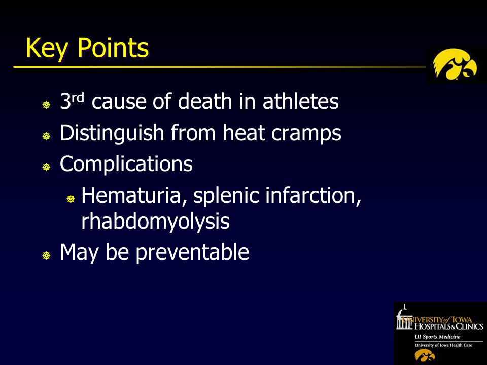 Key Points ] 3 rd cause of death in athletes ] Distinguish from heat cramps ] Complications ] Hematuria, splenic infarction, rhabdomyolysis ] May be preventable