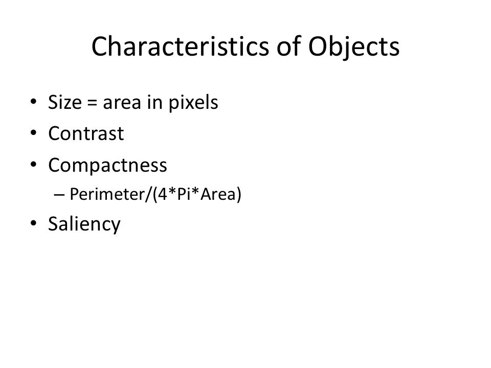 Characteristics of Objects Size = area in pixels Contrast Compactness – Perimeter/(4*Pi*Area) Saliency
