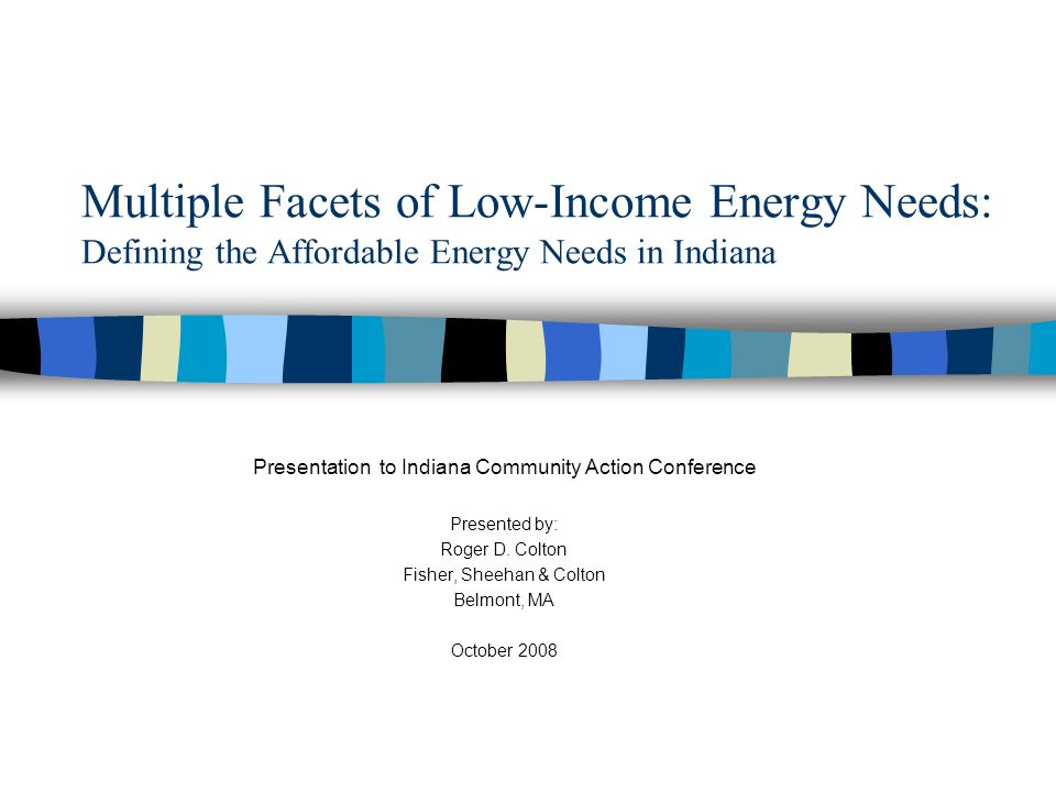 Multiple Facets of Low-Income Energy Needs: Defining the Affordable Energy Needs in Indiana Presentation to Indiana Community Action Conference Presented by: Roger D.