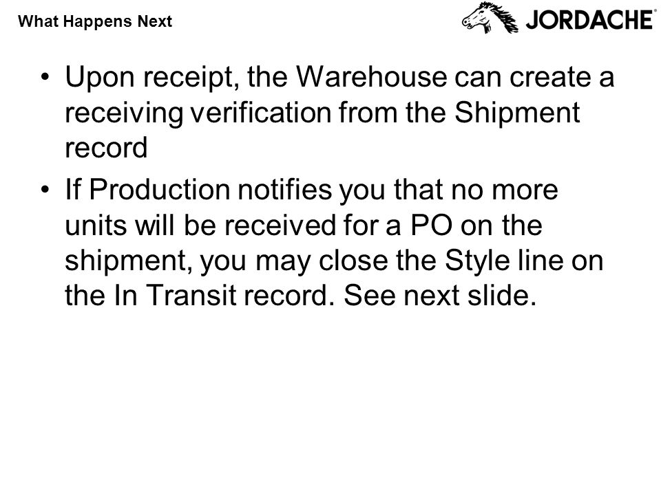 What Happens Next Upon receipt, the Warehouse can create a receiving verification from the Shipment record If Production notifies you that no more units will be received for a PO on the shipment, you may close the Style line on the In Transit record.