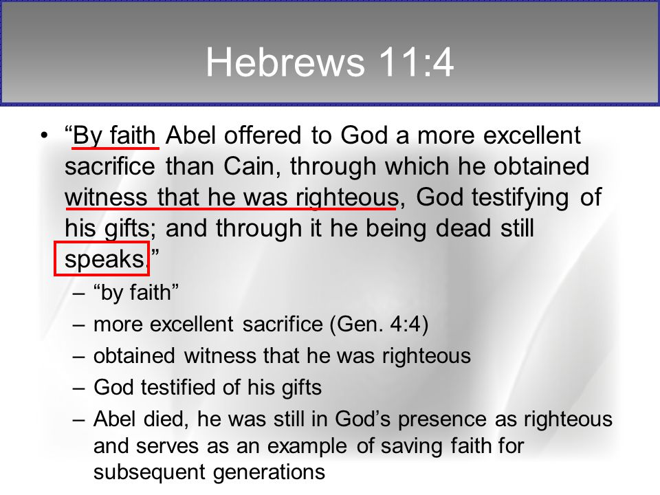 Hebrews 11:4 By faith Abel offered to God a more excellent sacrifice than Cain, through which he obtained witness that he was righteous, God testifying of his gifts; and through it he being dead still speaks.
