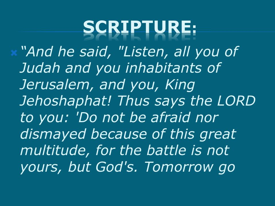And he said, Listen, all you of Judah and you inhabitants of Jerusalem, and you, King Jehoshaphat.