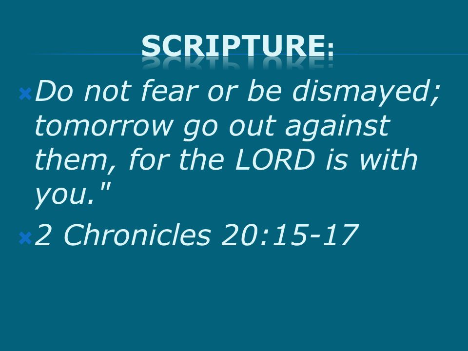 Do not fear or be dismayed; tomorrow go out against them, for the LORD is with you. 2 Chronicles 20:15-17
