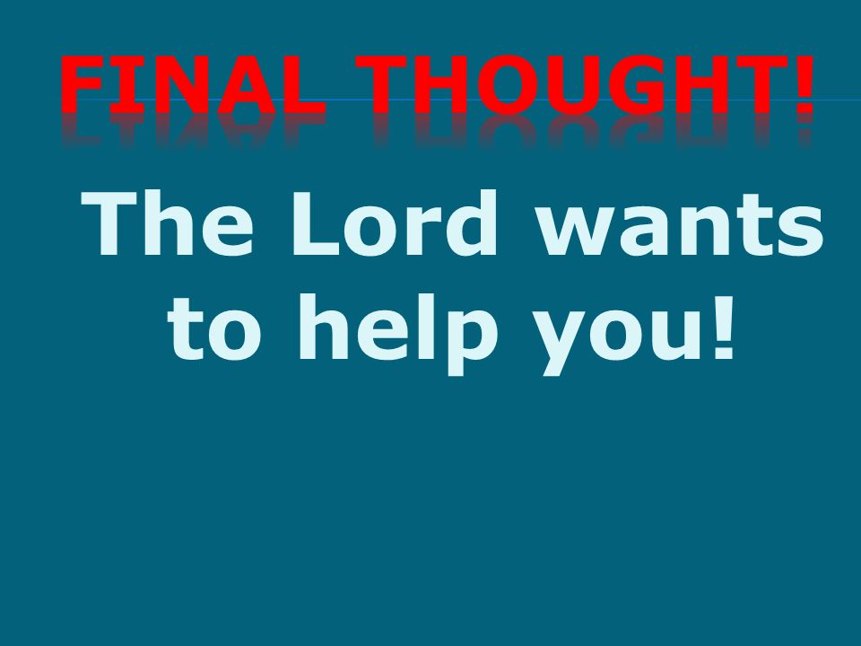 The Lord wants to help you!