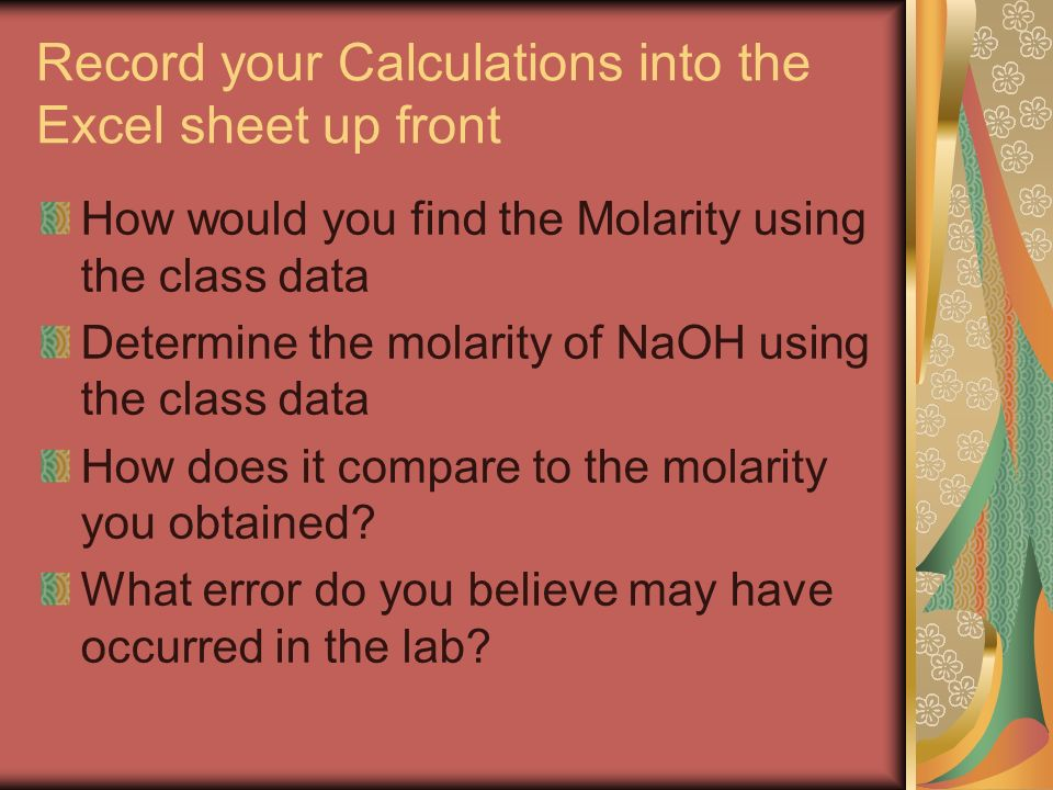 Record your Calculations into the Excel sheet up front How would you find the Molarity using the class data Determine the molarity of NaOH using the class data How does it compare to the molarity you obtained.