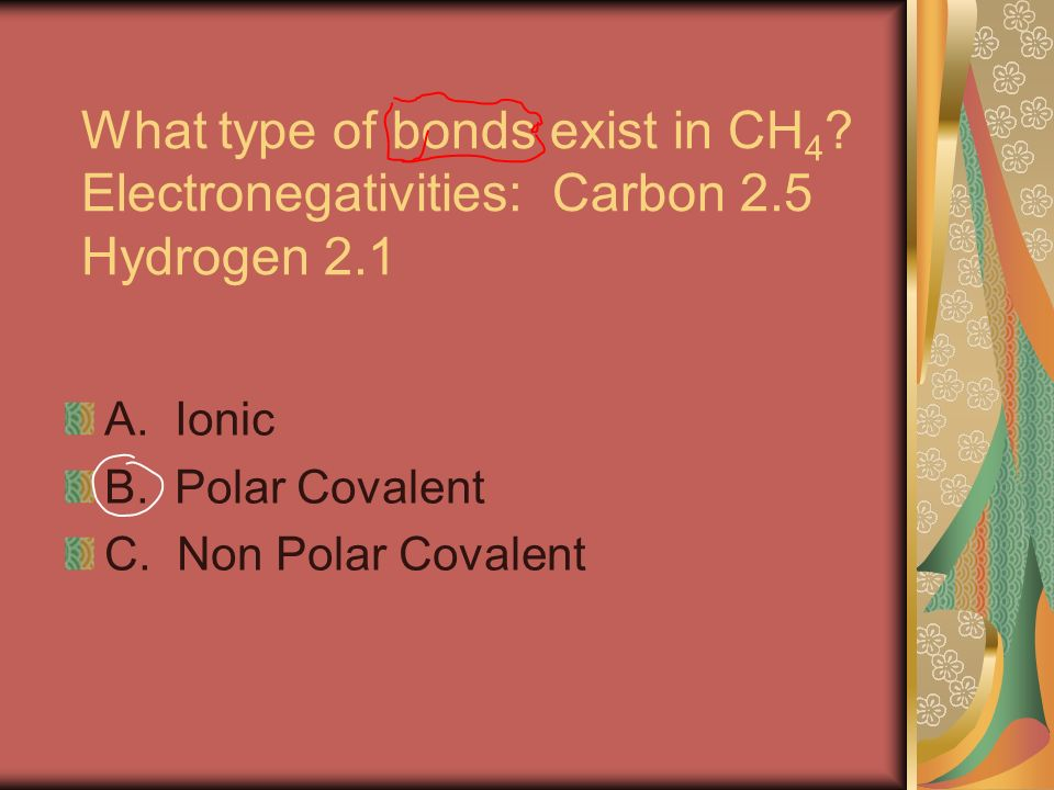 What type of bonds exist in CH 4 . Electronegativities: Carbon 2.5 Hydrogen 2.1 A.