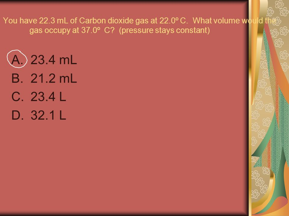 You have 22.3 mL of Carbon dioxide gas at 22.0º C.