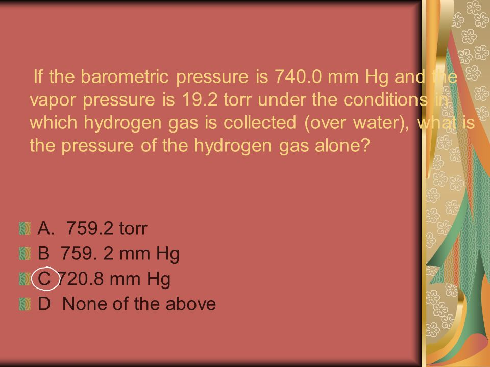 If the barometric pressure is mm Hg and the vapor pressure is 19.2 torr under the conditions in which hydrogen gas is collected (over water), what is the pressure of the hydrogen gas alone.