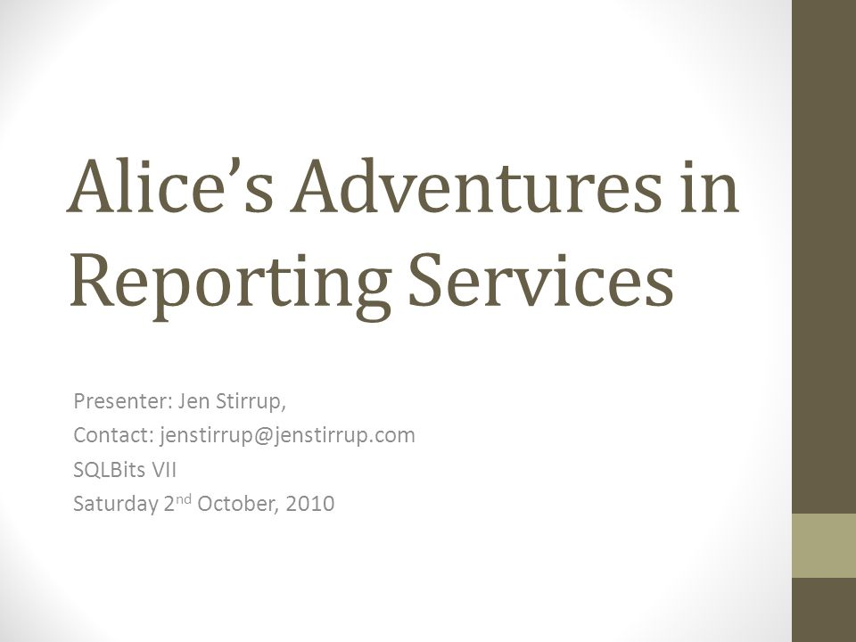 Alices Adventures in Reporting Services Presenter: Jen Stirrup, Contact: SQLBits VII Saturday 2 nd October, 2010