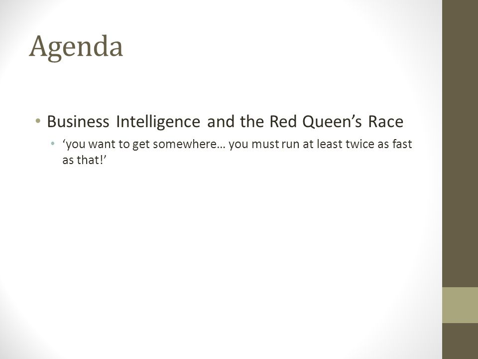 Agenda Business Intelligence and the Red Queens Race you want to get somewhere… you must run at least twice as fast as that!