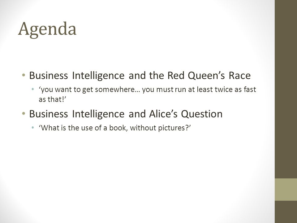 Agenda Business Intelligence and the Red Queens Race you want to get somewhere… you must run at least twice as fast as that.
