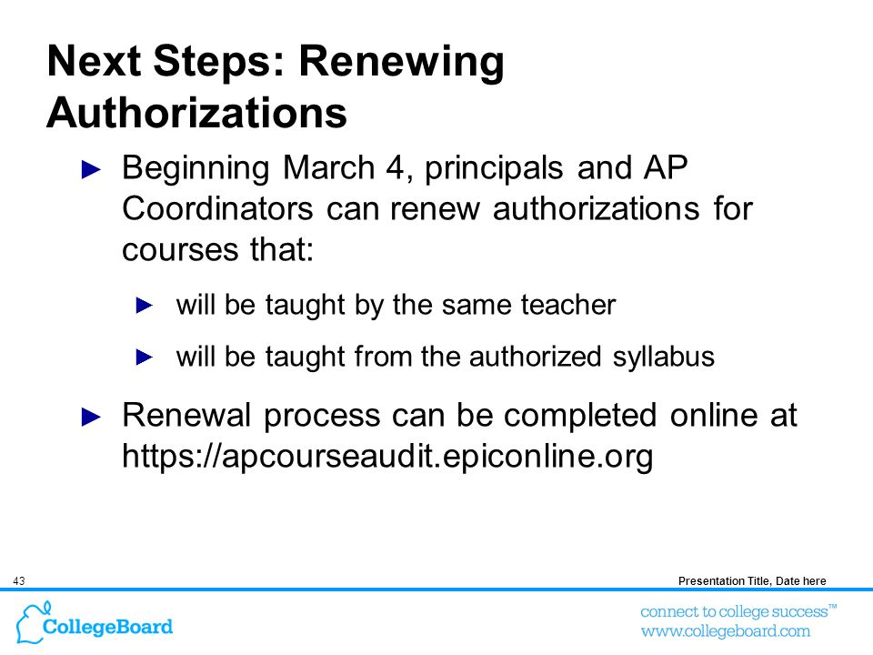 43Presentation Title, Date here Next Steps: Renewing Authorizations Beginning March 4, principals and AP Coordinators can renew authorizations for courses that: will be taught by the same teacher will be taught from the authorized syllabus Renewal process can be completed online at