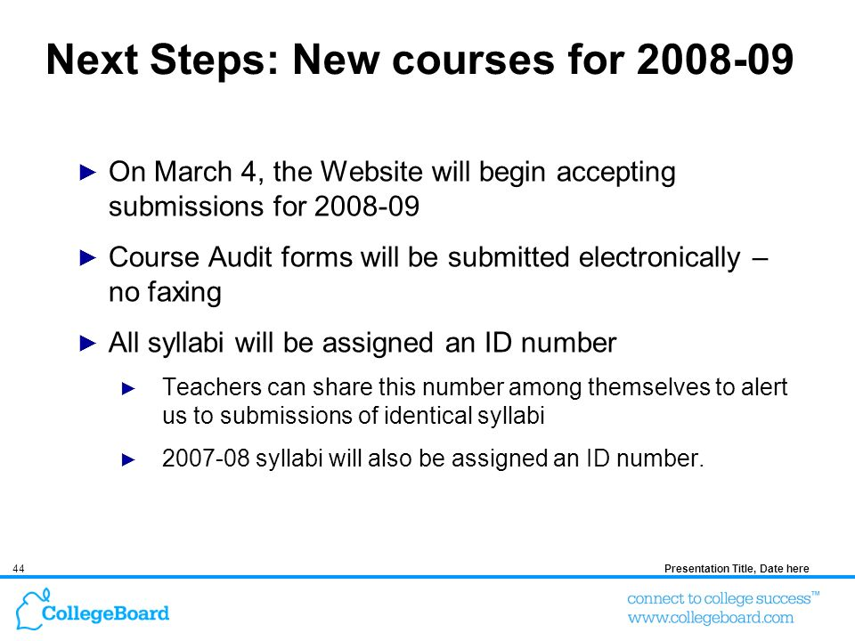 44Presentation Title, Date here Next Steps: New courses for On March 4, the Website will begin accepting submissions for Course Audit forms will be submitted electronically – no faxing All syllabi will be assigned an ID number Teachers can share this number among themselves to alert us to submissions of identical syllabi syllabi will also be assigned an ID number.