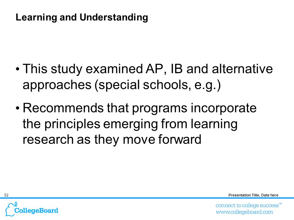 52Presentation Title, Date here Learning and Understanding This study examined AP, IB and alternative approaches (special schools, e.g.) Recommends that programs incorporate the principles emerging from learning research as they move forward