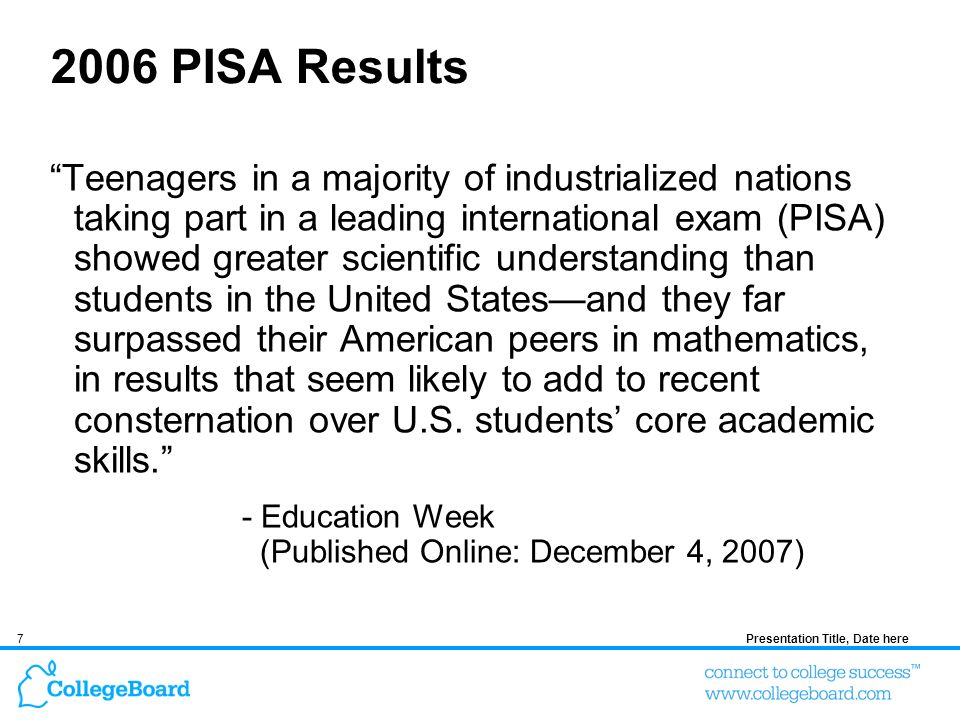 7Presentation Title, Date here 2006 PISA Results Teenagers in a majority of industrialized nations taking part in a leading international exam (PISA) showed greater scientific understanding than students in the United Statesand they far surpassed their American peers in mathematics, in results that seem likely to add to recent consternation over U.S.