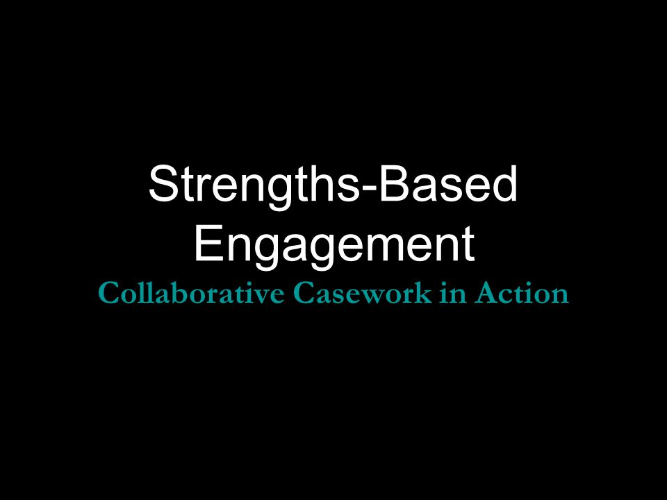 Strengths-Based Engagement Collaborative Casework in Action