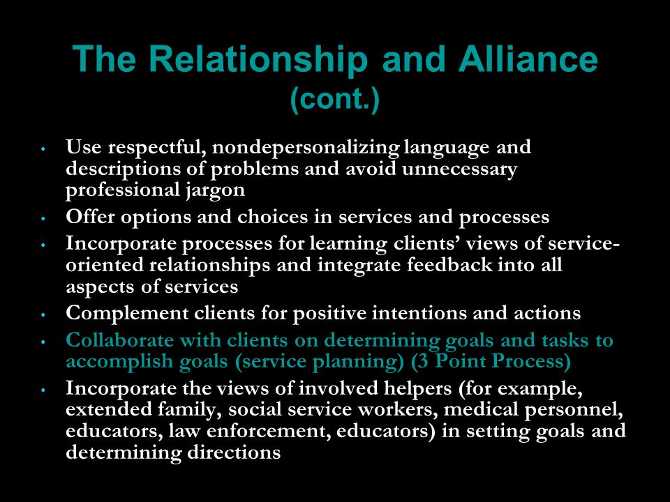 The Relationship and Alliance (cont.) Use respectful, nondepersonalizing language and descriptions of problems and avoid unnecessary professional jargon Offer options and choices in services and processes Incorporate processes for learning clients views of service- oriented relationships and integrate feedback into all aspects of services Complement clients for positive intentions and actions Collaborate with clients on determining goals and tasks to accomplish goals (service planning) (3 Point Process) Incorporate the views of involved helpers (for example, extended family, social service workers, medical personnel, educators, law enforcement, educators) in setting goals and determining directions