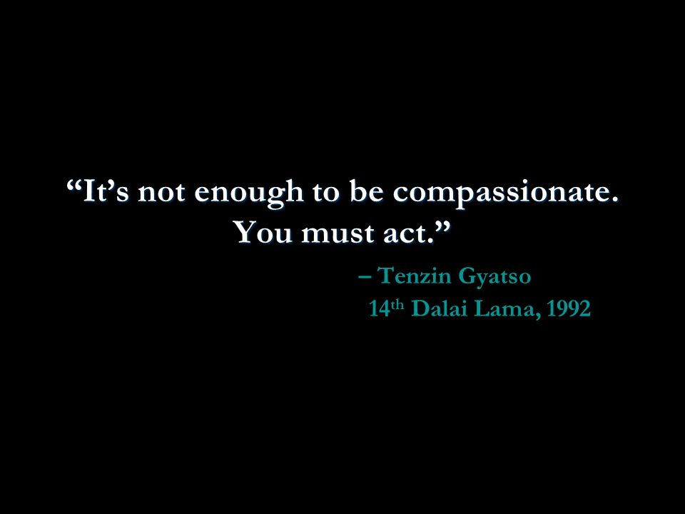 Its not enough to be compassionate. You must act.