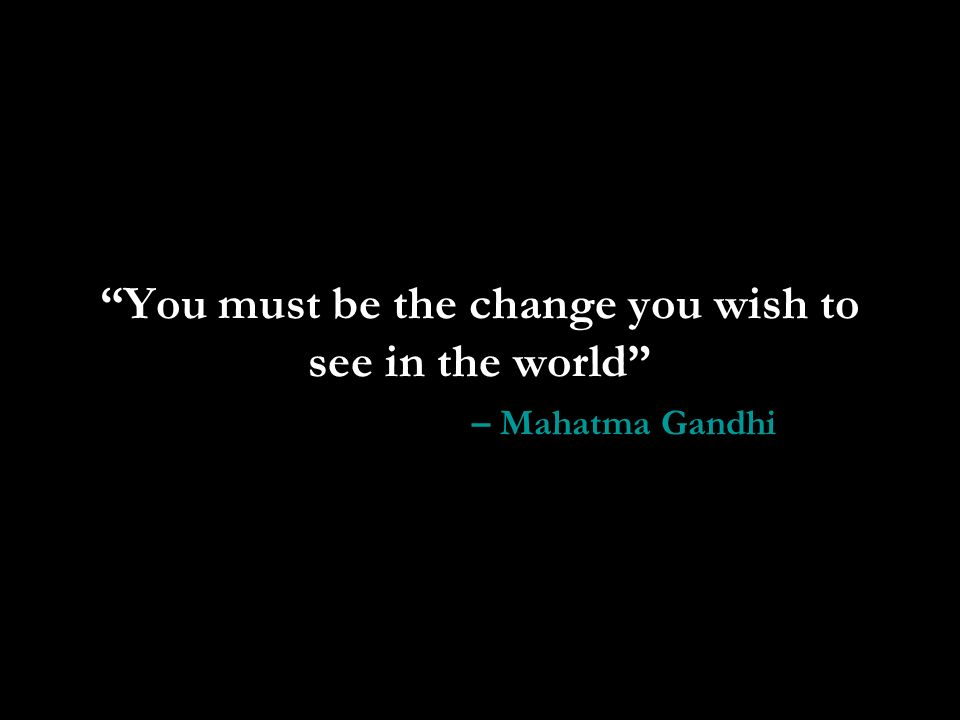 You must be the change you wish to see in the world – Mahatma Gandhi