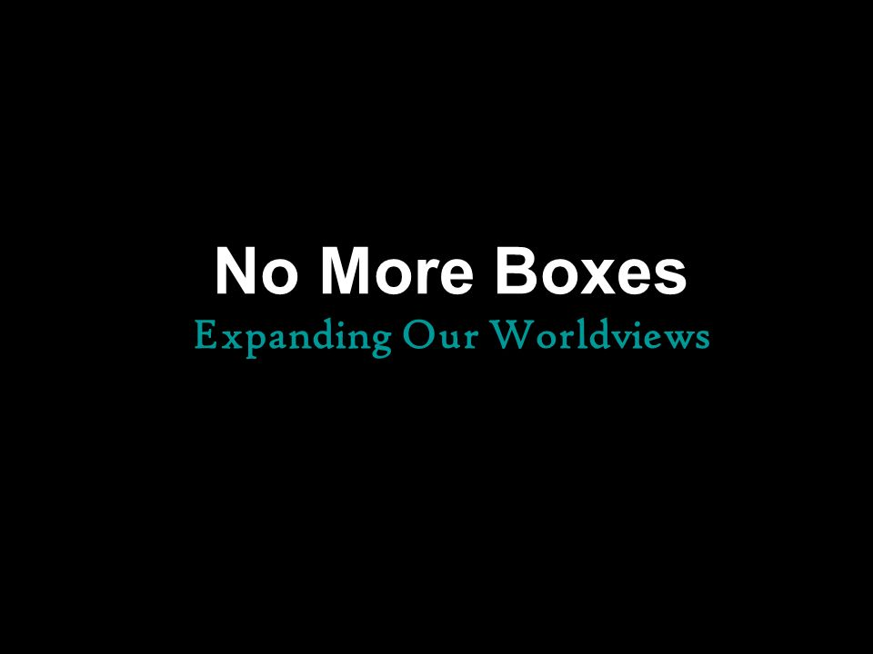 No More Boxes Expanding Our Worldviews