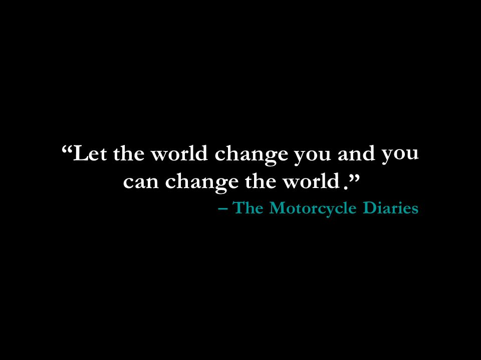 Let the world change you and you can change the world.