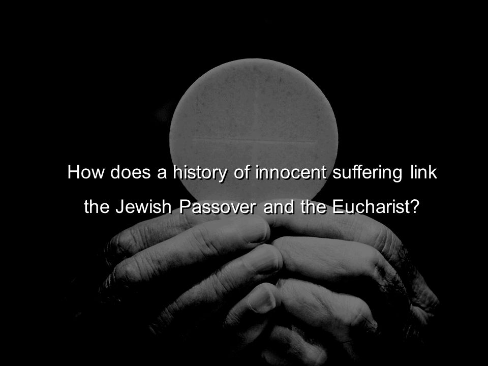 How does a history of innocent suffering link the Jewish Passover and the Eucharist