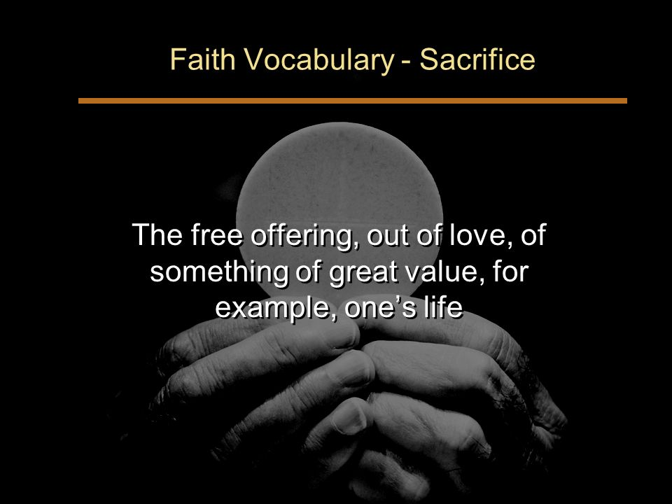 Faith Vocabulary - Sacrifice The free offering, out of love, of something of great value, for example, ones life