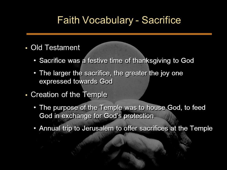 Faith Vocabulary - Sacrifice Old Testament Sacrifice was a festive time of thanksgiving to God The larger the sacrifice, the greater the joy one expressed towards God Creation of the Temple The purpose of the Temple was to house God, to feed God in exchange for Gods protection Annual trip to Jerusalem to offer sacrifices at the Temple Old Testament Sacrifice was a festive time of thanksgiving to God The larger the sacrifice, the greater the joy one expressed towards God Creation of the Temple The purpose of the Temple was to house God, to feed God in exchange for Gods protection Annual trip to Jerusalem to offer sacrifices at the Temple