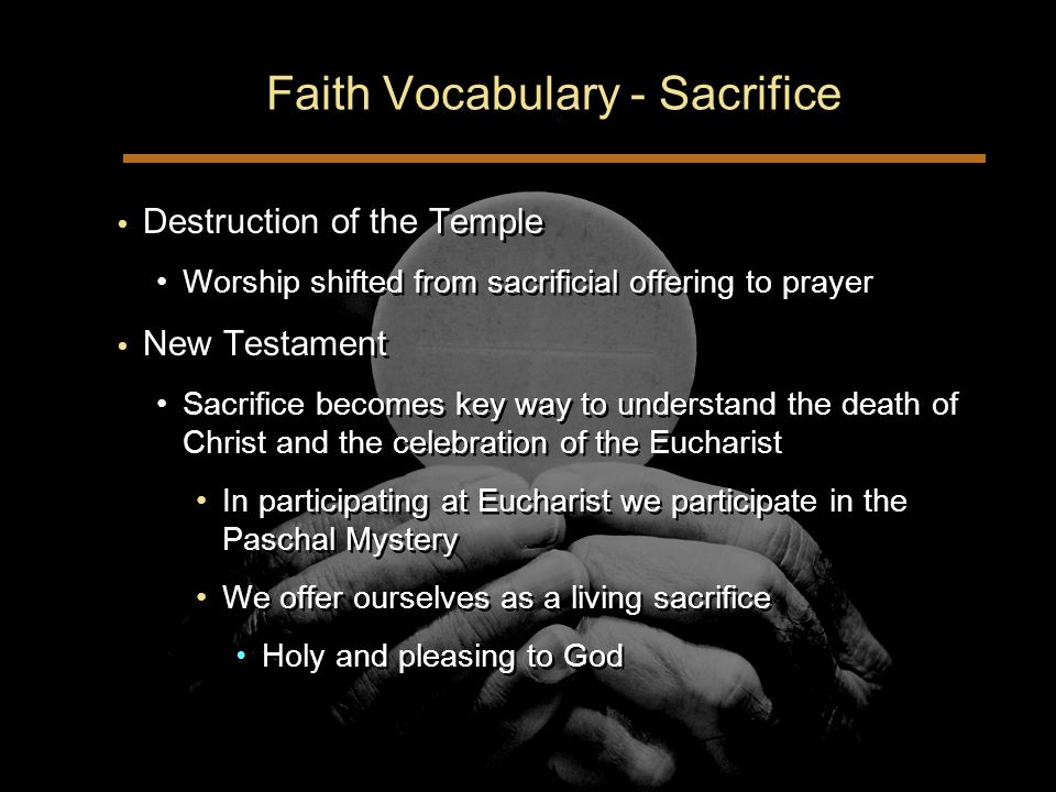 Faith Vocabulary - Sacrifice Destruction of the Temple Worship shifted from sacrificial offering to prayer New Testament Sacrifice becomes key way to understand the death of Christ and the celebration of the Eucharist In participating at Eucharist we participate in the Paschal Mystery We offer ourselves as a living sacrifice Holy and pleasing to God Destruction of the Temple Worship shifted from sacrificial offering to prayer New Testament Sacrifice becomes key way to understand the death of Christ and the celebration of the Eucharist In participating at Eucharist we participate in the Paschal Mystery We offer ourselves as a living sacrifice Holy and pleasing to God
