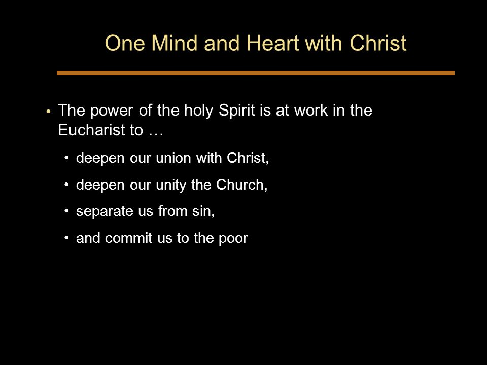 One Mind and Heart with Christ The power of the holy Spirit is at work in the Eucharist to … deepen our union with Christ, deepen our unity the Church, separate us from sin, and commit us to the poor The power of the holy Spirit is at work in the Eucharist to … deepen our union with Christ, deepen our unity the Church, separate us from sin, and commit us to the poor