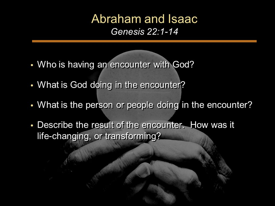 Abraham and Isaac Genesis 22:1-14 Who is having an encounter with God.