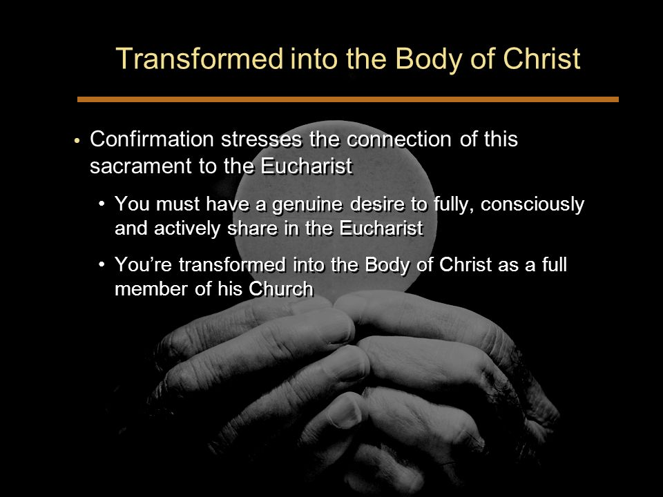 Transformed into the Body of Christ Confirmation stresses the connection of this sacrament to the Eucharist You must have a genuine desire to fully, consciously and actively share in the Eucharist Youre transformed into the Body of Christ as a full member of his Church Confirmation stresses the connection of this sacrament to the Eucharist You must have a genuine desire to fully, consciously and actively share in the Eucharist Youre transformed into the Body of Christ as a full member of his Church