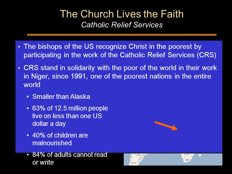 The Church Lives the Faith Catholic Relief Services The bishops of the US recognize Christ in the poorest by participating in the work of the Catholic Relief Services (CRS) CRS stand in solidarity with the poor of the world in their work in Niger, since 1991, one of the poorest nations in the entire world Smaller than Alaska 63% of 12.5 million people live on less than one US dollar a day 40% of children are malnourished 84% of adults cannot read or write The bishops of the US recognize Christ in the poorest by participating in the work of the Catholic Relief Services (CRS) CRS stand in solidarity with the poor of the world in their work in Niger, since 1991, one of the poorest nations in the entire world Smaller than Alaska 63% of 12.5 million people live on less than one US dollar a day 40% of children are malnourished 84% of adults cannot read or write