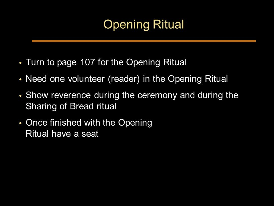 Opening Ritual Turn to page 107 for the Opening Ritual Need one volunteer (reader) in the Opening Ritual Show reverence during the ceremony and during the Sharing of Bread ritual Once finished with the Opening Ritual have a seat Turn to page 107 for the Opening Ritual Need one volunteer (reader) in the Opening Ritual Show reverence during the ceremony and during the Sharing of Bread ritual Once finished with the Opening Ritual have a seat