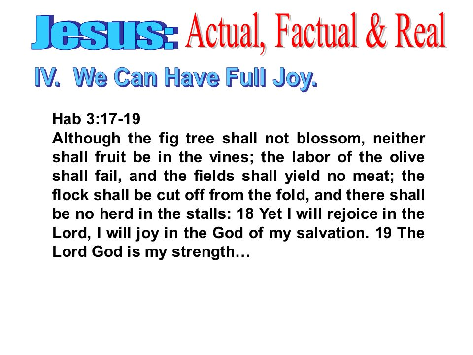 Hab 3:17-19 Although the fig tree shall not blossom, neither shall fruit be in the vines; the labor of the olive shall fail, and the fields shall yield no meat; the flock shall be cut off from the fold, and there shall be no herd in the stalls: 18 Yet I will rejoice in the Lord, I will joy in the God of my salvation.