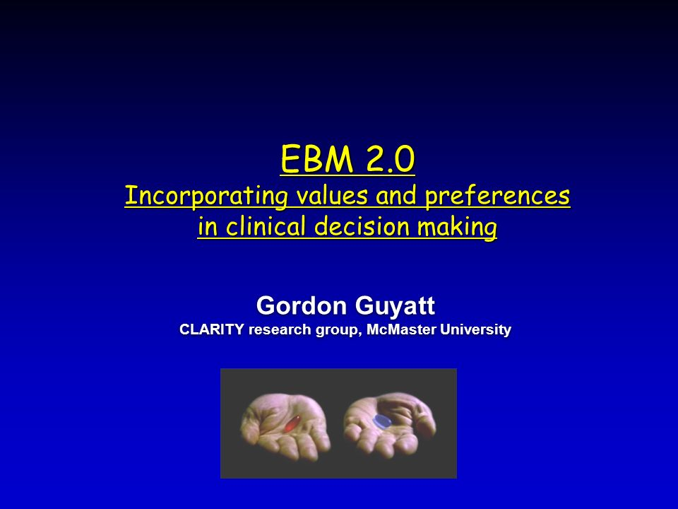 EBM 2.0 Incorporating values and preferences in clinical decision making Gordon Guyatt CLARITY research group, McMaster University Gordon Guyatt CLARITY research group, McMaster University