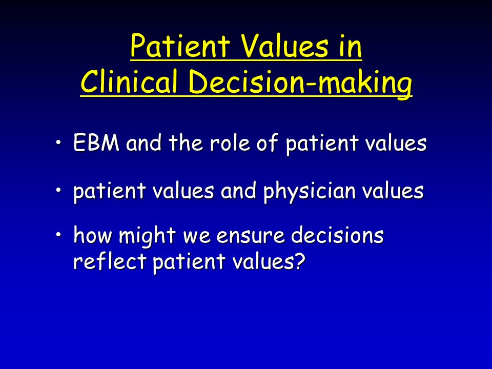 Patient Values in Clinical Decision-making EBM and the role of patient valuesEBM and the role of patient values patient values and physician valuespatient values and physician values how might we ensure decisions reflect patient values how might we ensure decisions reflect patient values
