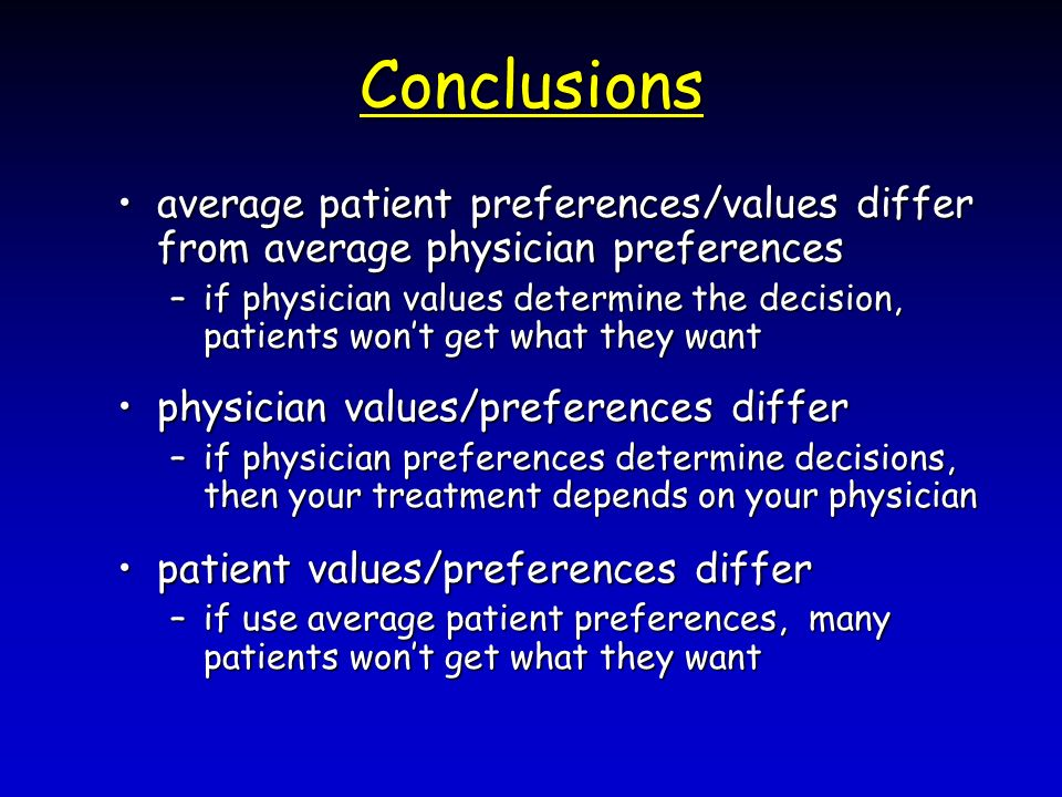 Conclusions average patient preferences/values differ from average physician preferencesaverage patient preferences/values differ from average physician preferences –if physician values determine the decision, patients wont get what they want physician values/preferences differphysician values/preferences differ –if physician preferences determine decisions, then your treatment depends on your physician patient values/preferences differpatient values/preferences differ –if use average patient preferences, many patients wont get what they want
