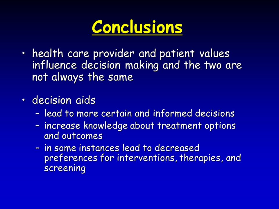 Conclusions health care provider and patient values influence decision making and the two are not always the samehealth care provider and patient values influence decision making and the two are not always the same decision aidsdecision aids –lead to more certain and informed decisions –increase knowledge about treatment options and outcomes –in some instances lead to decreased preferences for interventions, therapies, and screening