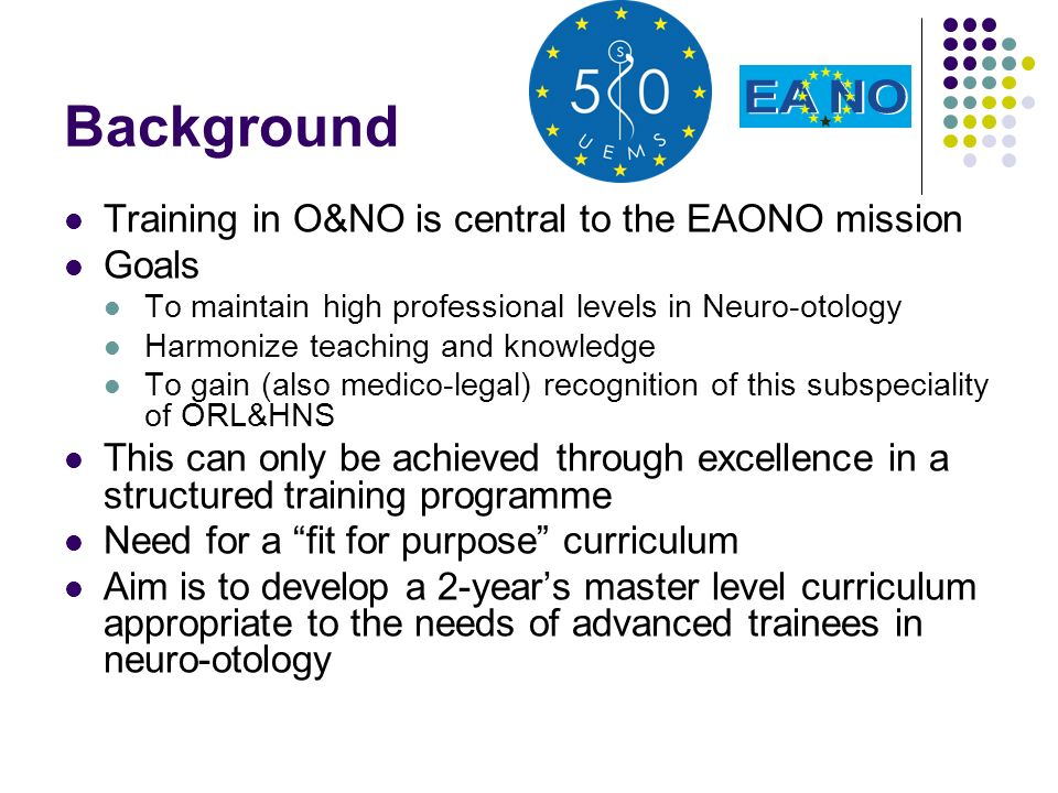 Background Training in O&NO is central to the EAONO mission Goals To maintain high professional levels in Neuro-otology Harmonize teaching and knowledge To gain (also medico-legal) recognition of this subspeciality of ORL&HNS This can only be achieved through excellence in a structured training programme Need for a fit for purpose curriculum Aim is to develop a 2-years master level curriculum appropriate to the needs of advanced trainees in neuro-otology