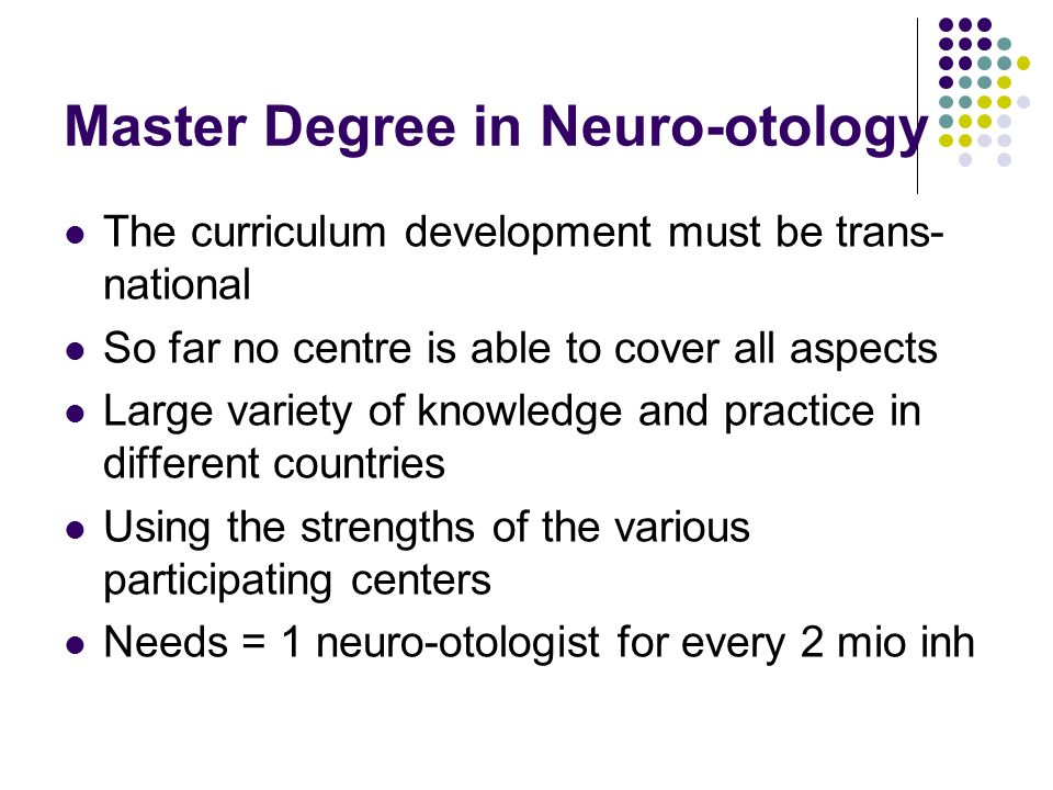 Master Degree in Neuro-otology The curriculum development must be trans- national So far no centre is able to cover all aspects Large variety of knowledge and practice in different countries Using the strengths of the various participating centers Needs = 1 neuro-otologist for every 2 mio inh