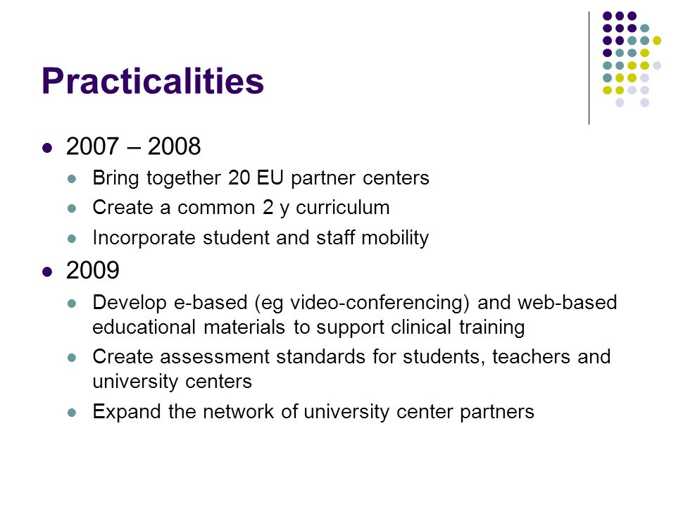 Practicalities 2007 – 2008 Bring together 20 EU partner centers Create a common 2 y curriculum Incorporate student and staff mobility 2009 Develop e-based (eg video-conferencing) and web-based educational materials to support clinical training Create assessment standards for students, teachers and university centers Expand the network of university center partners