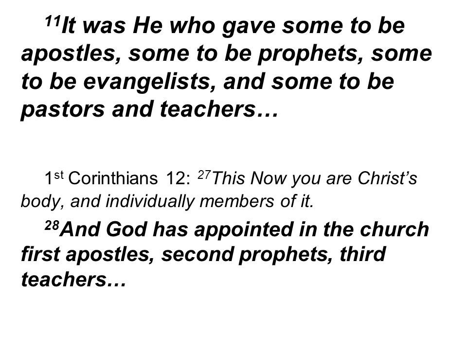 11 It was He who gave some to be apostles, some to be prophets, some to be evangelists, and some to be pastors and teachers… 1 st Corinthians 12: 27 This Now you are Christs body, and individually members of it.