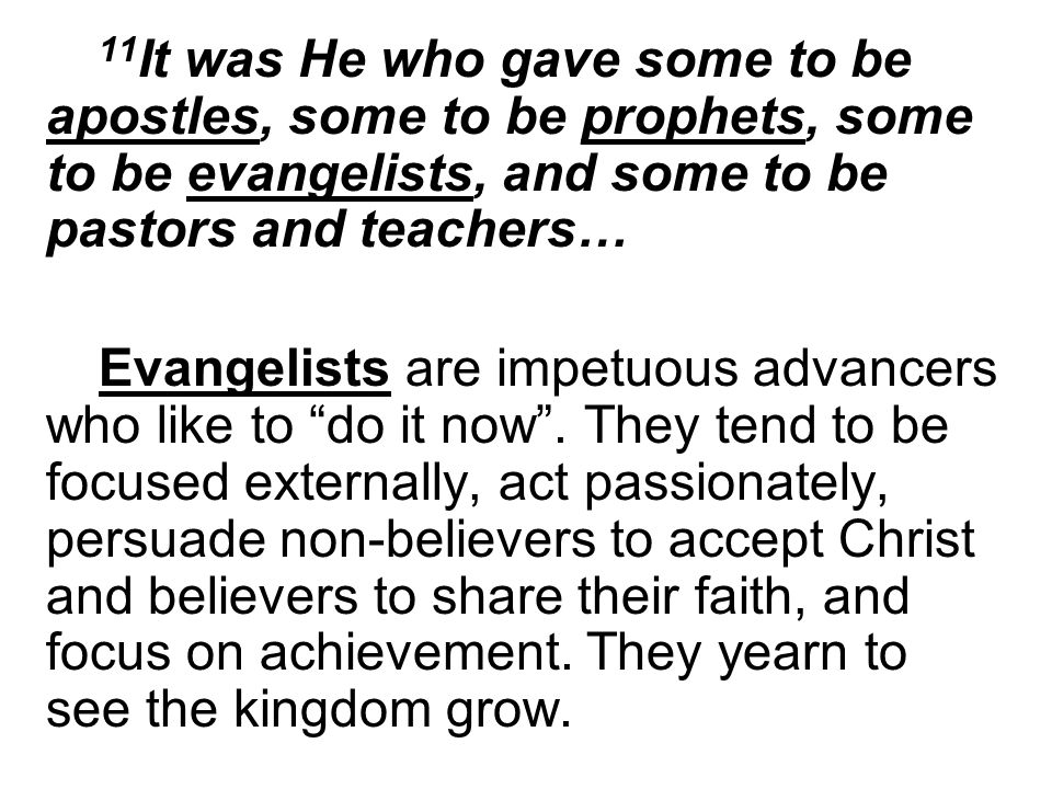 11 It was He who gave some to be apostles, some to be prophets, some to be evangelists, and some to be pastors and teachers… Evangelists are impetuous advancers who like to do it now.