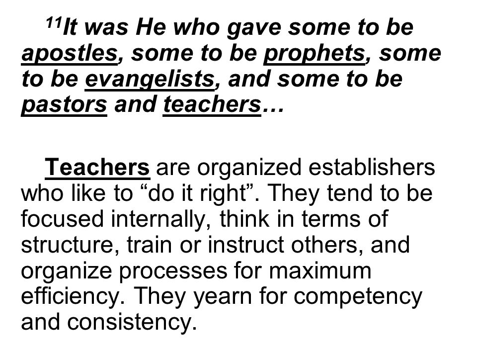 11 It was He who gave some to be apostles, some to be prophets, some to be evangelists, and some to be pastors and teachers… Teachers are organized establishers who like to do it right.