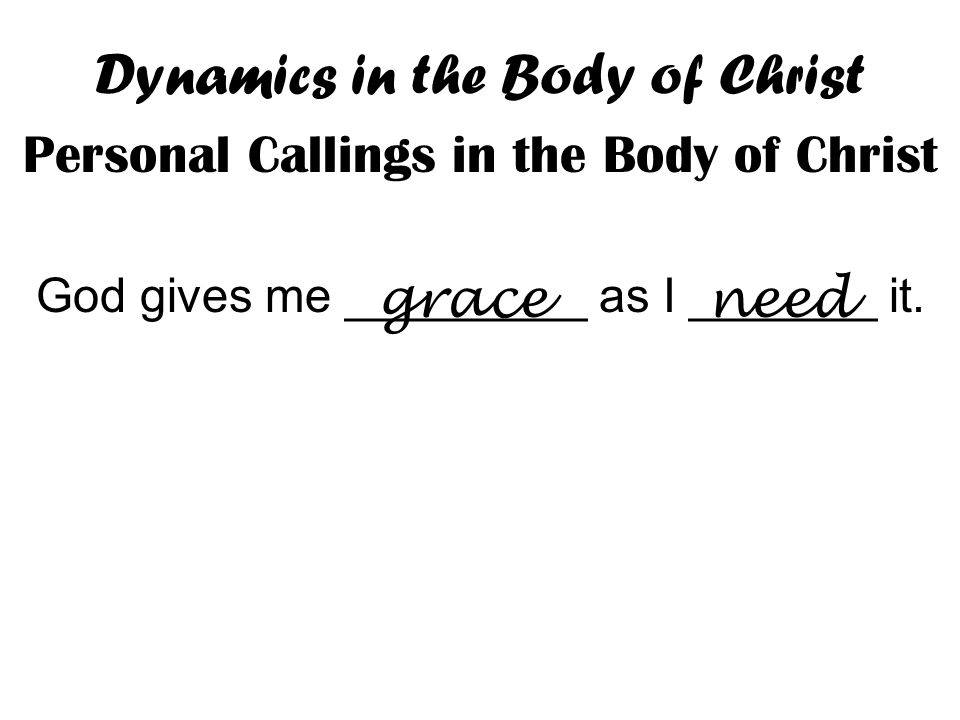 Dynamics in the Body of Christ Personal Callings in the Body of Christ God gives me _________ as I _______ it.
