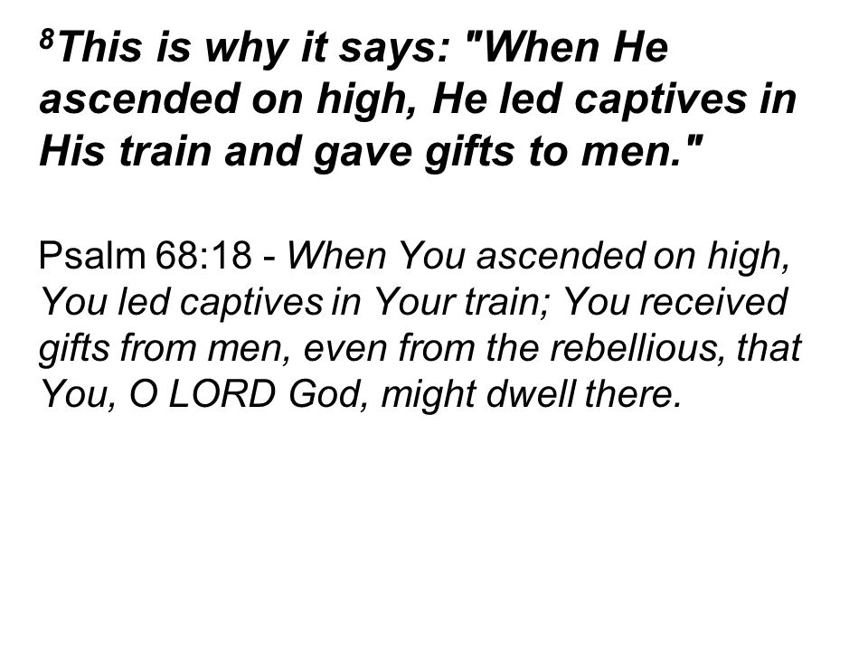 8 This is why it says: When He ascended on high, He led captives in His train and gave gifts to men. Psalm 68:18 - When You ascended on high, You led captives in Your train; You received gifts from men, even from the rebellious, that You, O LORD God, might dwell there.